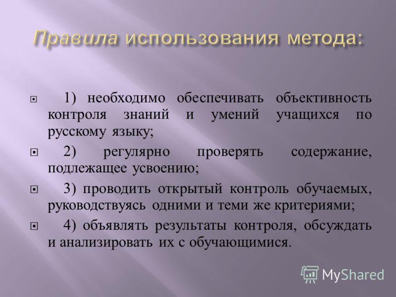 1) необходимо обеспечивать объективность контроля знаний и умений учащихся по русскому языку ; 2) регулярно проверять содержание, подлежащее усвоению ; 3) проводить открытый контроль обучаемых, руководствуясь одними и теми же критериями ; 4) объявлят
