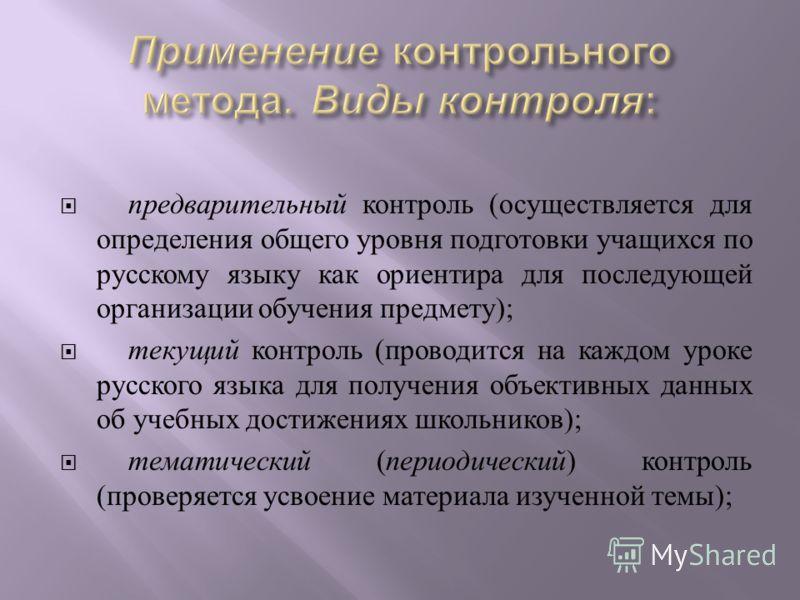 предварительный контроль ( осуществляется для определения общего уровня подготовки учащихся по русскому языку как ориентира для последующей организации обучения предмету ); текущий контроль ( проводится на каждом уроке русского языка для получения об