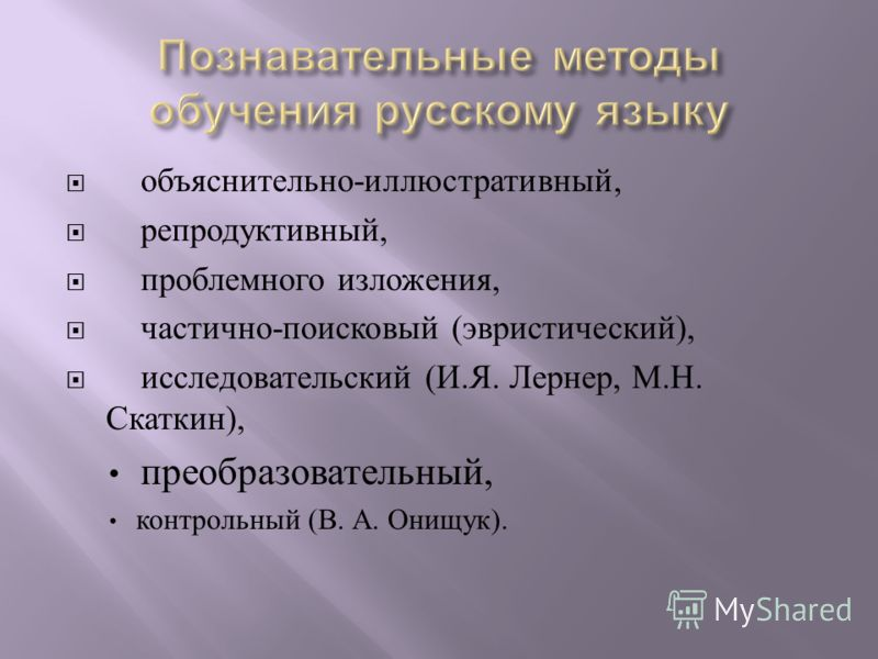 объяснительно - иллюстративный, репродуктивный, проблемного изложения, частично - поисковый ( эвристический ), исследовательский ( И. Я. Лернер, М. Н. Скаткин ), преобразовательный, контрольный ( В. А. Онищук ).