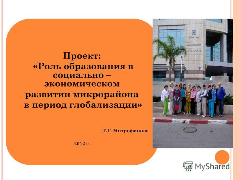 : Проект: «Роль образования в социально – экономическом развитии микрорайона в период глобализации» Т.Г. Митрофанова 2012 г.