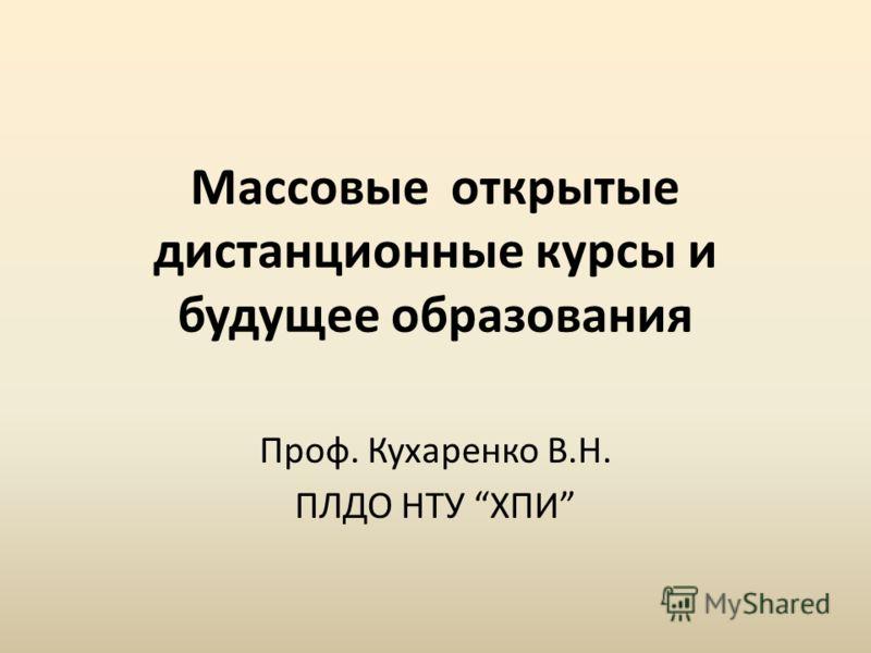 Массовые открытые дистанционные курсы и будущее образования Проф. Кухаренко В.Н. ПЛДО НТУ ХПИ
