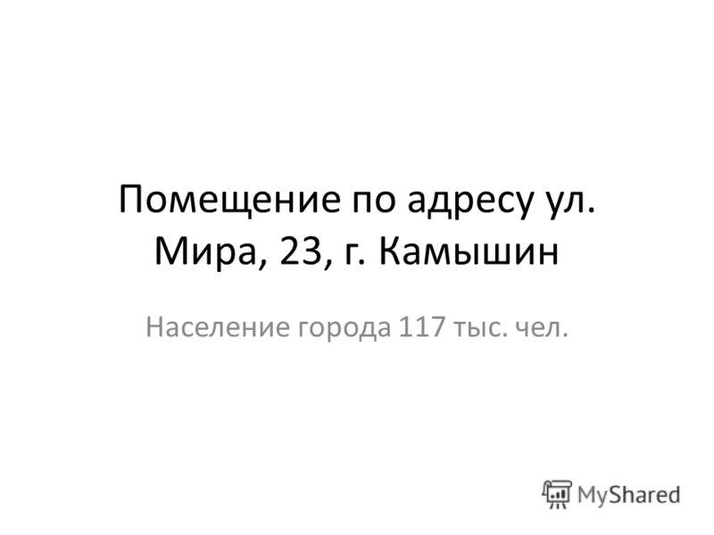Помещение по адресу ул. Мира, 23, г. Камышин Население города 117 тыс. чел.