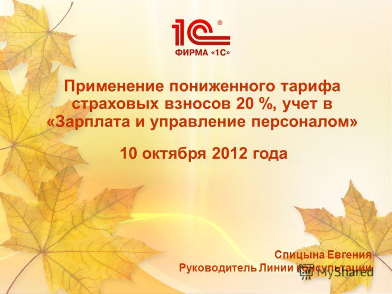 Применение пониженного тарифа страховых взносов 20 %, учет в «Зарплата и управление персоналом» Спицына Евгения Руководитель Линии консультации 10 октября 2012 года