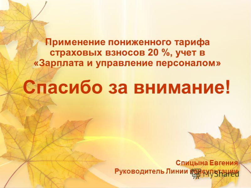 Спасибо за внимание! Спицына Евгения Руководитель Линии консультации Применение пониженного тарифа страховых взносов 20 %, учет в «Зарплата и управление персоналом»