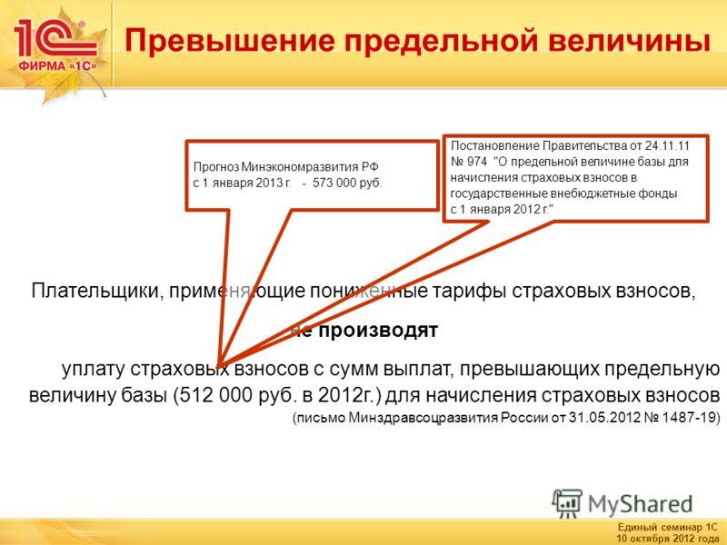 Единый семинар 1С 10 октября 2012 года Превышение предельной величины Плательщики, применяющие пониженные тарифы страховых взносов, не производят уплату страховых взносов с сумм выплат, превышающих предельную величину базы (512 000 руб. в 2012г.) для