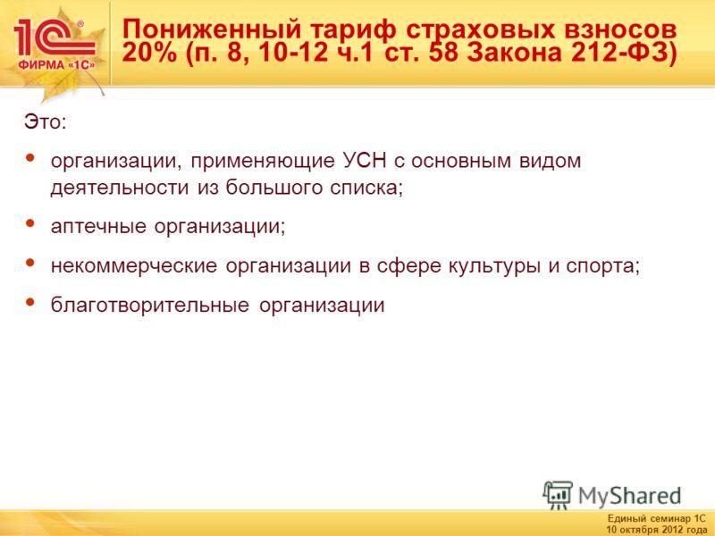 Единый семинар 1С 10 октября 2012 года Пониженный тариф страховых взносов 20% (п. 8, 10-12 ч.1 ст. 58 Закона 212-ФЗ) Это: организации, применяющие УСН с основным видом деятельности из большого списка; аптечные организации; некоммерческие организации