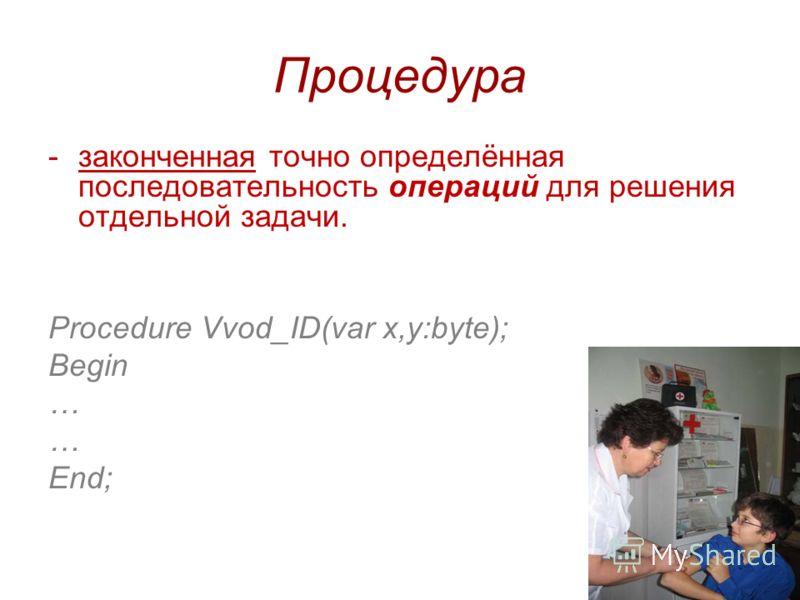 5 Процедура -законченная точно определённая последовательность операций для решения отдельной задачи. Procedure Vvod_ID(var x,y:byte); Begin … End;