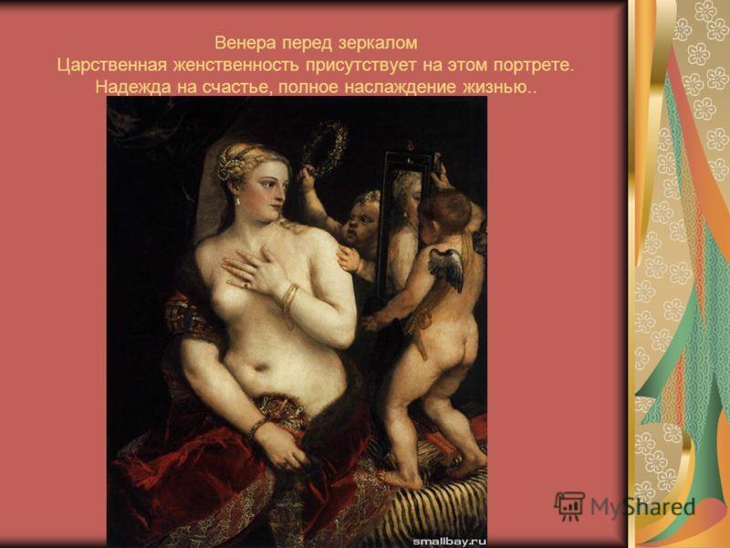 Венера перед зеркалом Царственная женственность присутствует на этом портрете. Надежда на счастье, полное наслаждение жизнью..