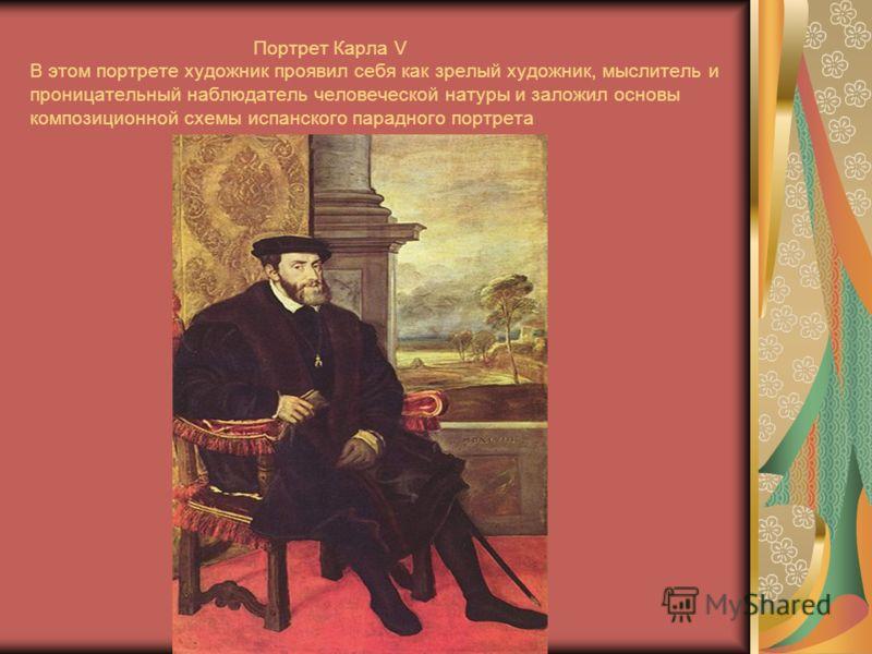 Портрет Карла V В этом портрете художник проявил себя как зрелый художник, мыслитель и проницательный наблюдатель человеческой натуры и заложил основы композиционной схемы испанского парадного портрета