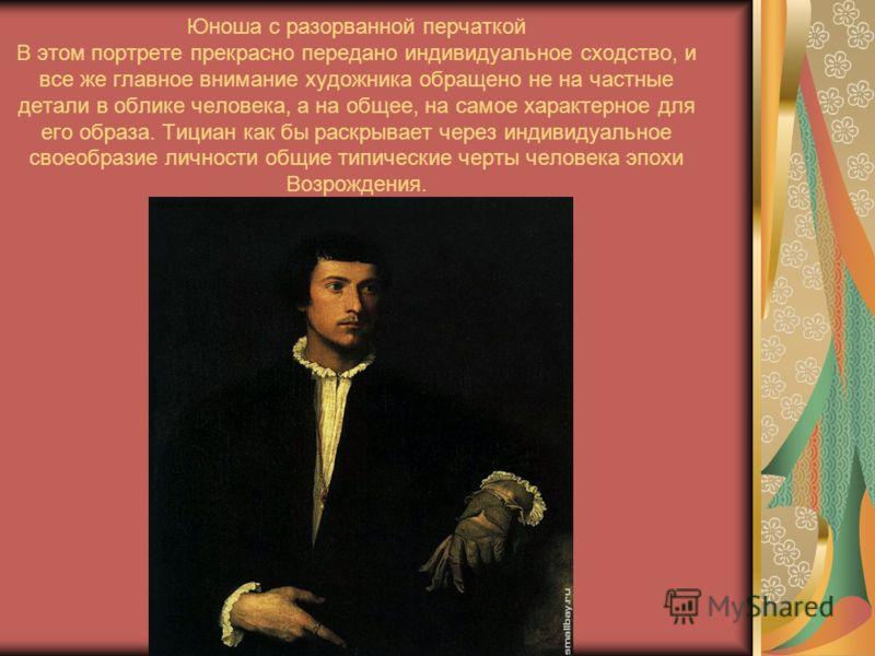 Юноша с разорванной перчаткой В этом портрете прекрасно передано индивидуальное сходство, и все же главное внимание художника обращено не на частные детали в облике человека, а на общее, на самое характерное для его образа. Тициан как бы раскрывает ч