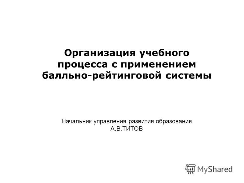 Организация учебного процесса с применением балльно-рейтинговой системы Начальник управления развития образования А.В.ТИТОВ