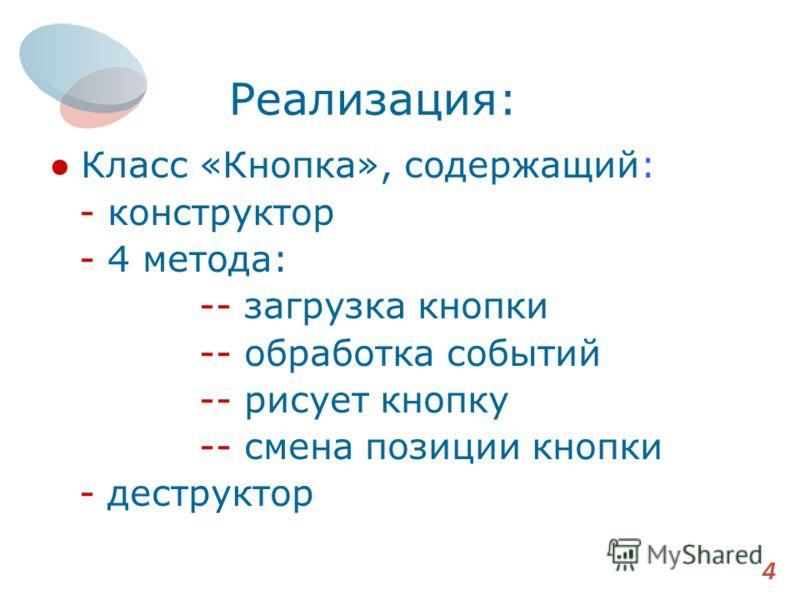Реализация: Класс «Кнопка», содержащий: - конструктор - 4 метода: -- загрузка кнопки -- обработка событий -- рисует кнопку -- смена позиции кнопки - деструктор