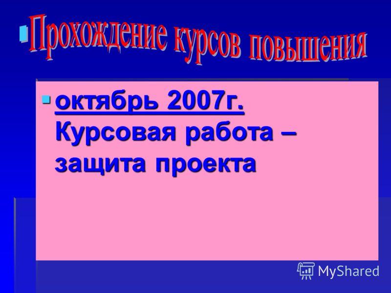 октябрь 2007г. Курсовая работа – защита проекта октябрь 2007г. Курсовая работа – защита проекта