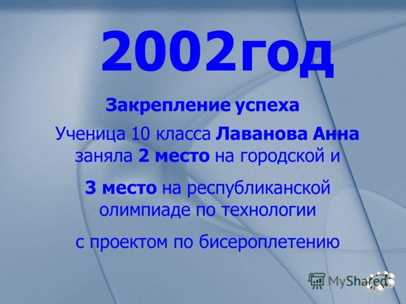 2002 год Ученица 10 класса Лаванова Анна заняла 2 место на городской и 3 место на республиканской олимпиаде по технологии с проектом по бисероплетению Закрепление успеха