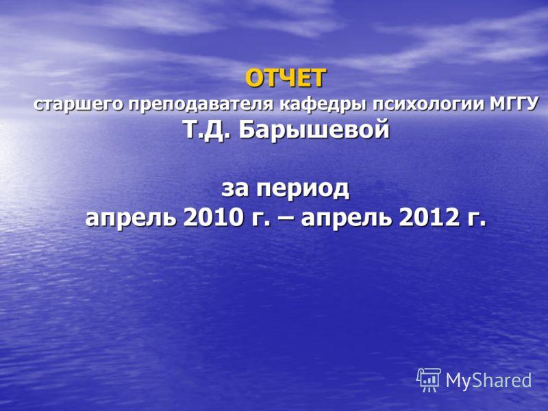 ОТЧЕТ старшего преподавателя кафедры психологии МГГУ Т.Д. Барышевой за период апрель 2010 г. – апрель 2012 г.