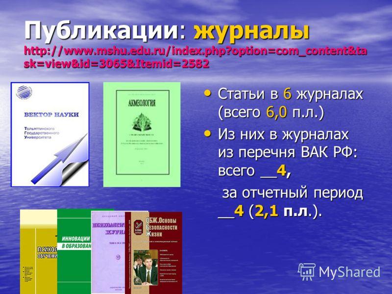 Публикации: журналы http://www.mshu.edu.ru/index.php?option=com_content&ta sk=view&id=3065&Itemid=2582 Статьи в 6 журналах (всего 6,0 п.л.) Статьи в 6 журналах (всего 6,0 п.л.) Из них в журналах из перечня ВАК РФ: всего __4, Из них в журналах из пере