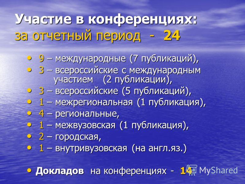 Участие в конференциях: за отчетный период - 24 9 – международные ( 7 публикаций), 9 – международные ( 7 публикаций), 3 – всероссийские с международным участием (2 публикации), 3 – всероссийские с международным участием (2 публикации), 3 – всероссийс
