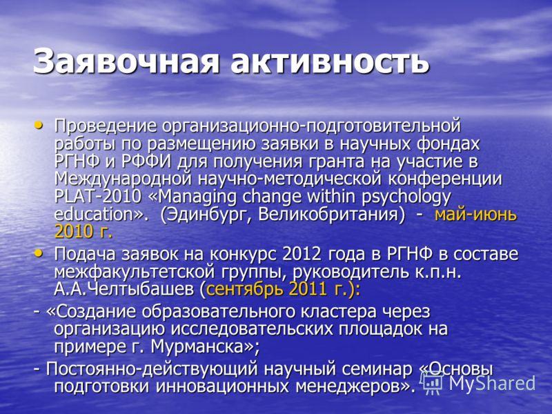 Заявочная активность Проведение организационно-подготовительной работы по размещению заявки в научных фондах РГНФ и РФФИ для получения гранта на участие в Международной научно-методической конференции PLAT-2010 «Managing change within psychology educ
