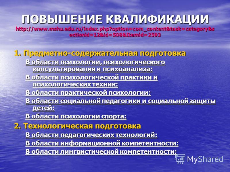 ПОВЫШЕНИЕ КВАЛИФИКАЦИИ http://www.mshu.edu.ru/index.php?option=com_content&task=category&s ectionid=12&id=508&Itemid=2593 1. Предметно-содержательная подготовка В области психологии, психологического консультирования и психоанализа: В области психоло