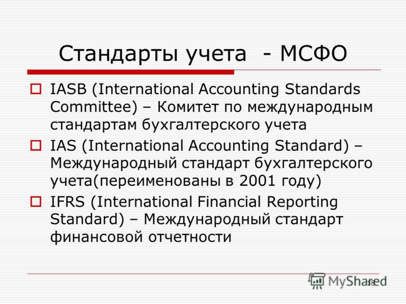 18 Стандарты учета - МСФО IASB (International Accounting Standards Committee) – Комитет по международным стандартам бухгалтерского учета IAS (International Accounting Standard) – Международный стандарт бухгалтерского учета(переименованы в 2001 году)