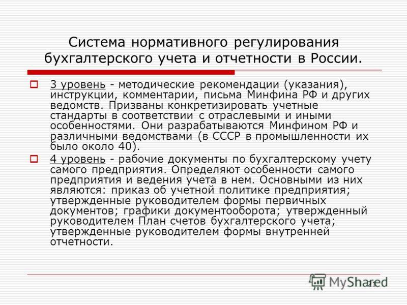 21 Система нормативного регулирования бухгалтерского учета и отчетности в России. 3 уровень - методические рекомендации (указания), инструкции, комментарии, письма Минфина РФ и других ведомств. Призваны конкретизировать учетные стандарты в соответств