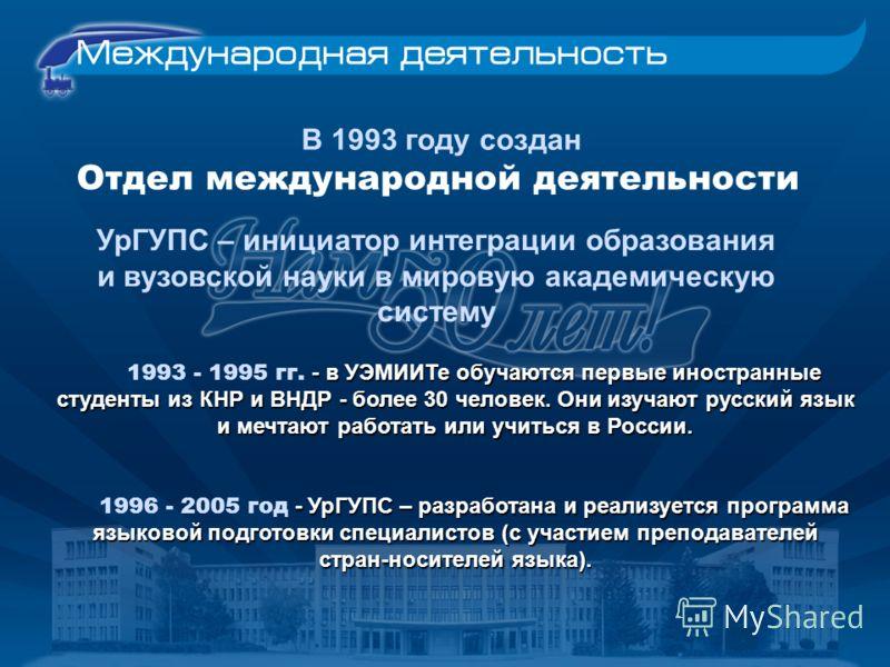 В 1993 году создан Отдел международной деятельности УрГУПС – инициатор интеграции образования и вузовской науки в мировую академическую систему - в УЭМИИТе обучаются первые иностранные студенты из КНР и ВНДР - более 30 человек. Они изучают русский яз