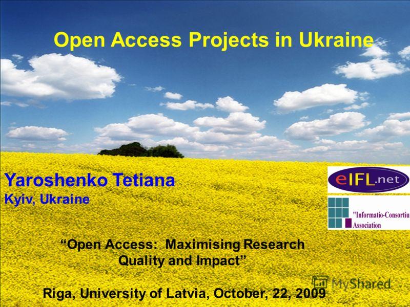 Open Access Projects in Ukraine Yaroshenko Tetiana Kyiv, Ukraine Open Access: Maximising Research Quality and Impact Riga, University of Latvia, October, 22, 2009