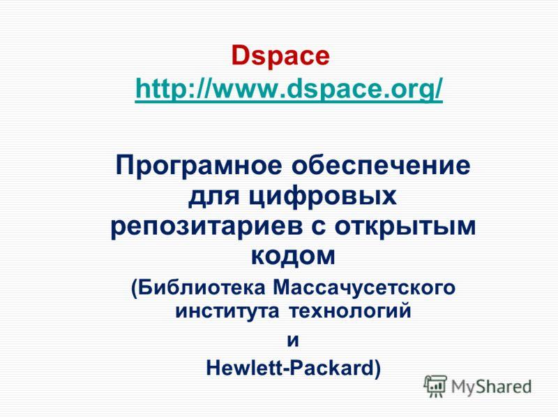 Dspace http://www.dspace.org/http://www.dspace.org/ Програмное обеспечение для цифровых репозитариев с открытым кодом (Библиотека Массачусетского института технологий и Hewlett-Packard)