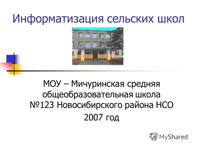 Информатизация сельских школ МОУ – Мичуринская средняя общеобразовательная школа 123 Новосибирского района НСО 2007 год