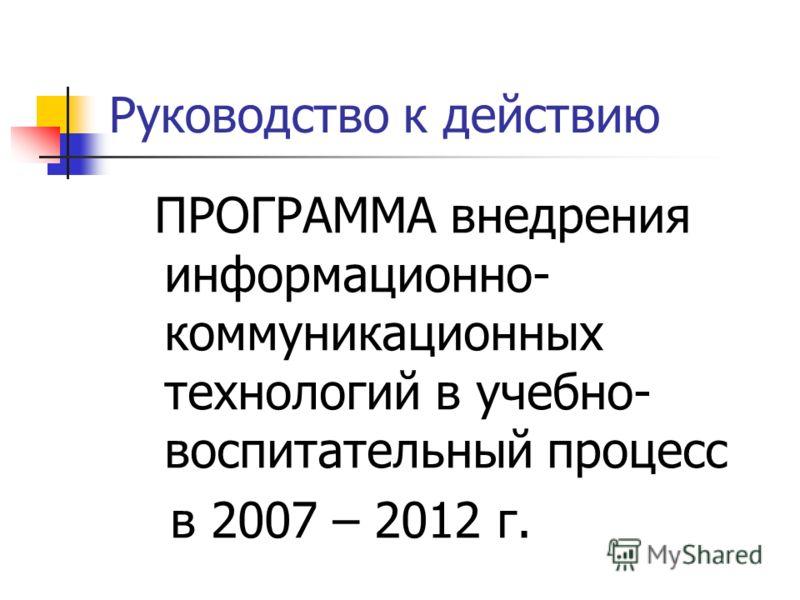 Руководство к действию ПРОГРАММА внедрения информационно- коммуникационных технологий в учебно- воспитательный процесс в 2007 – 2012 г.