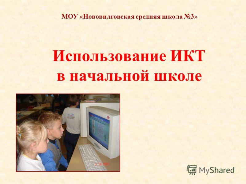 Использование ИКТ в начальной школе МОУ «Нововилговская средняя школа 3»