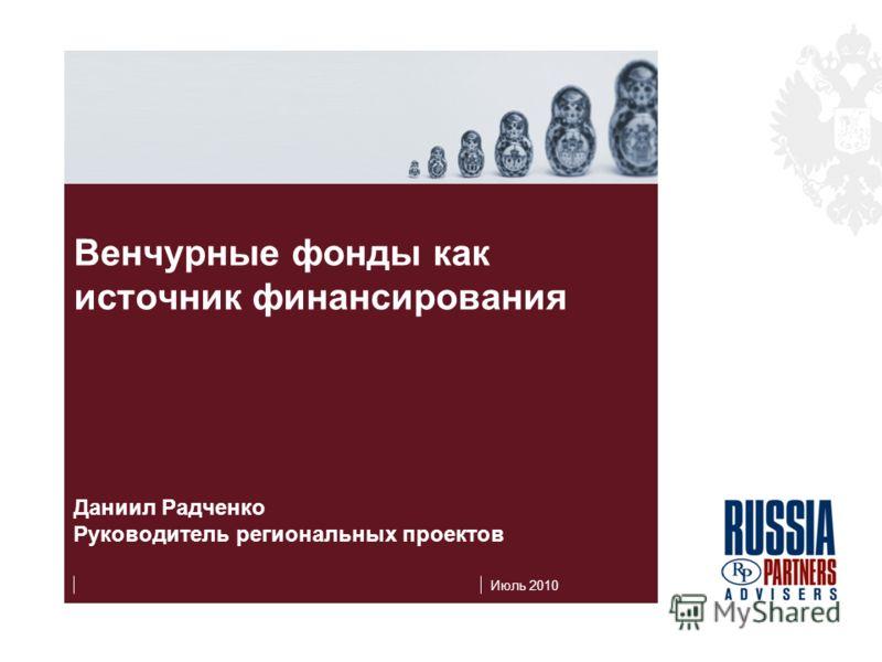Июль 2010 Венчурные фонды как источник финансирования Даниил Радченко Руководитель региональных проектов