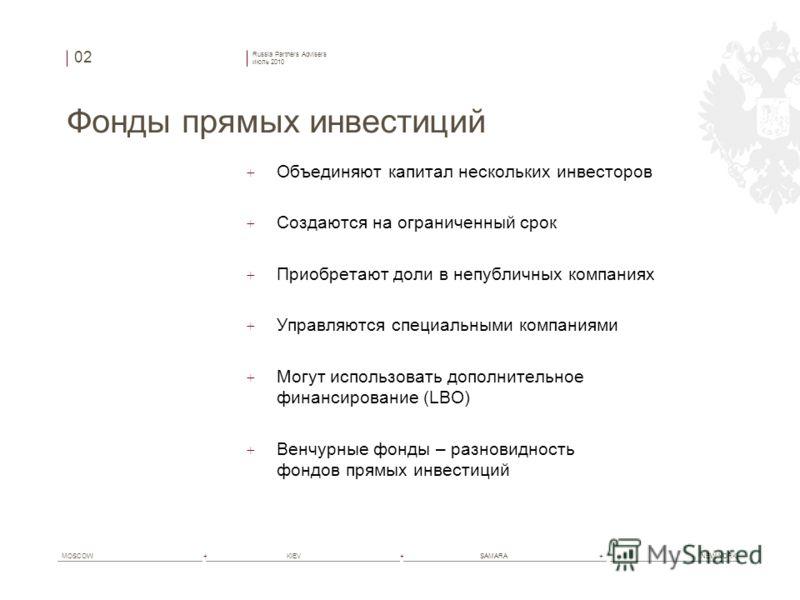 Russia Partners Advisers июль 2010 MOSCOW+ KIEV+ SAMARA+ NEW YORK Фонды прямых инвестиций + Объединяют капитал нескольких инвесторов + Создаются на ограниченный срок + Приобретают доли в непубличных компаниях + Управляются специальными компаниями + М