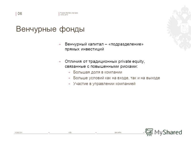 Russia Partners Advisers июль 2010 MOSCOW+ KIEV+ SAMARA+ NEW YORK Венчурные фонды + Венчурный капитал – «подразделение» прямых инвестиций + Отличия от традиционных private equity, связанные с повышенными рисками: + Большая доля в компании + Больше ус