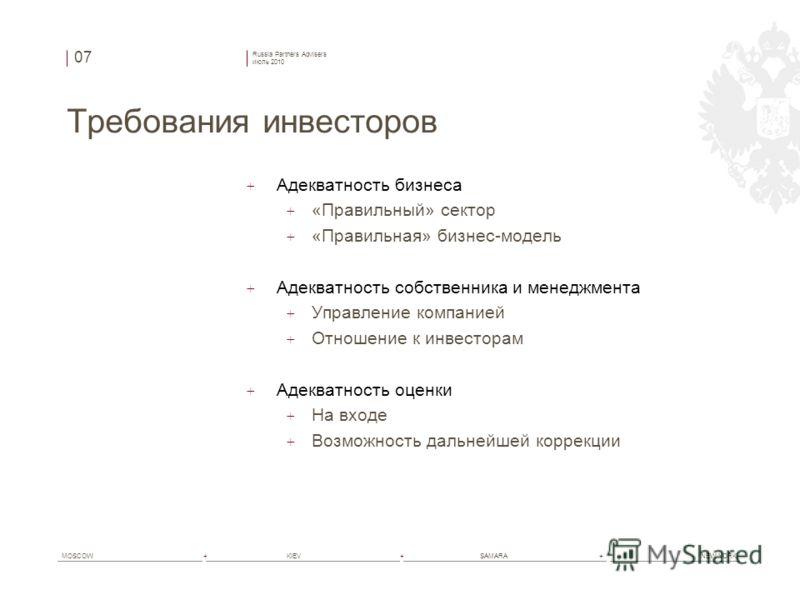 Russia Partners Advisers июль 2010 MOSCOW+ KIEV+ SAMARA+ NEW YORK Требования инвесторов + Адекватность бизнеса + «Правильный» сектор + «Правильная» бизнес-модель + Адекватность собственника и менеджмента + Управление компанией + Отношение к инвестора