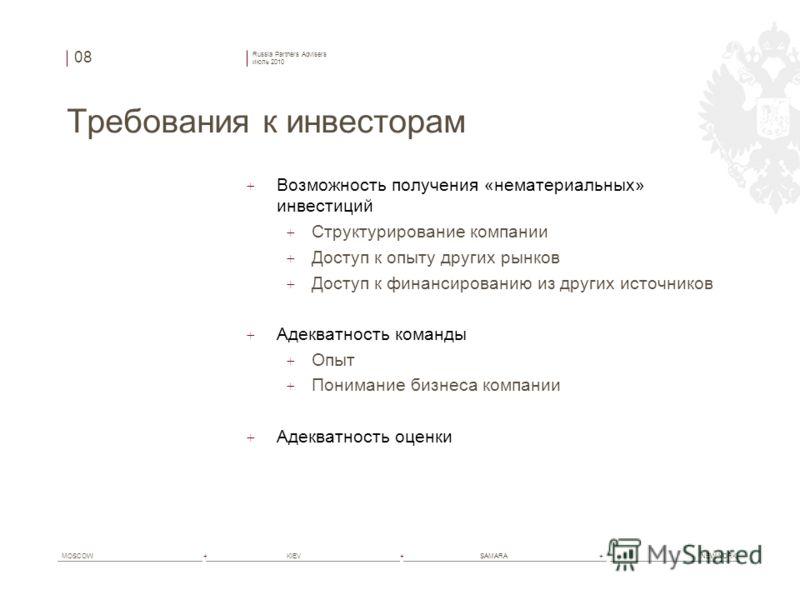 Russia Partners Advisers июль 2010 MOSCOW+ KIEV+ SAMARA+ NEW YORK Требования к инвесторам + Возможность получения «нематериальных» инвестиций + Структурирование компании + Доступ к опыту других рынков + Доступ к финансированию из других источников +