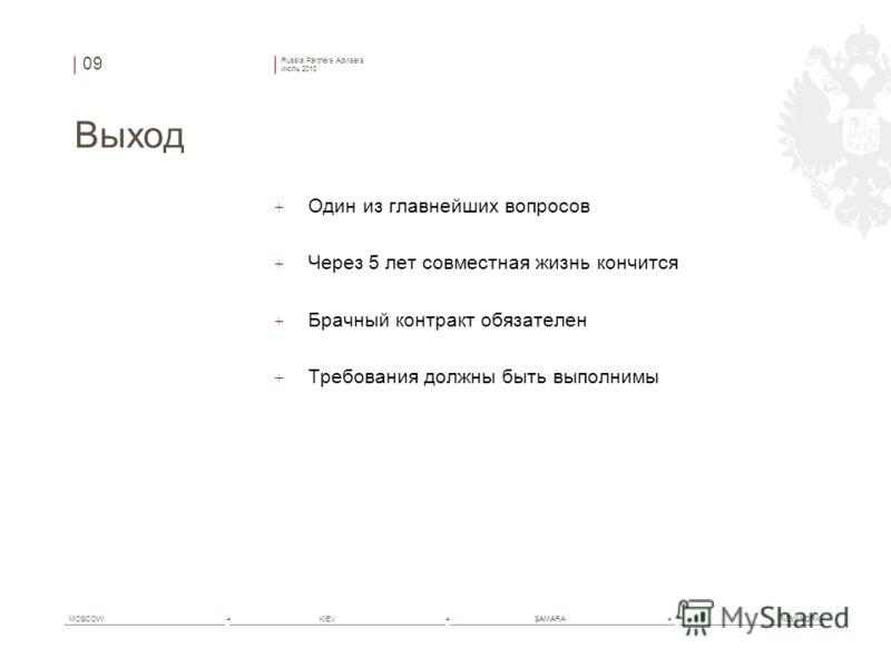 Russia Partners Advisers июль 2010 MOSCOW+ KIEV+ SAMARA+ NEW YORK Выход + Один из главнейших вопросов + Через 5 лет совместная жизнь кончится + Брачный контракт обязателен + Требования должны быть выполнимы 09