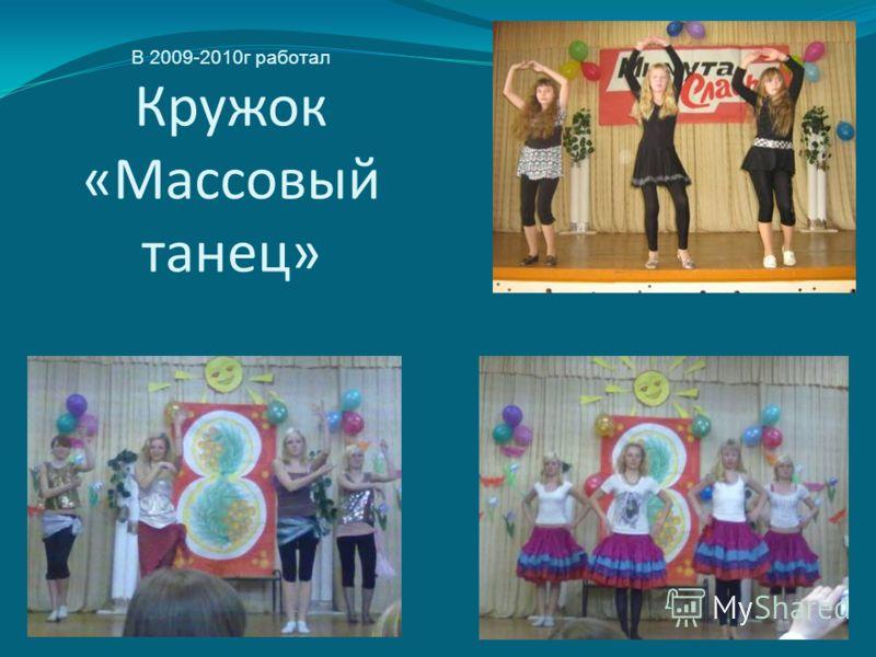 В 2009-2010г работал Кружок «Массовый танец»