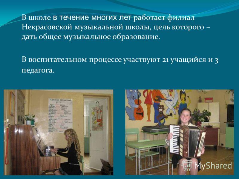 В школе в течение многих лет работает филиал Некрасовской музыкальной школы, цель которого – дать общее музыкальное образование. В воспитательном процессе участвуют 21 учащийся и 3 педагога.