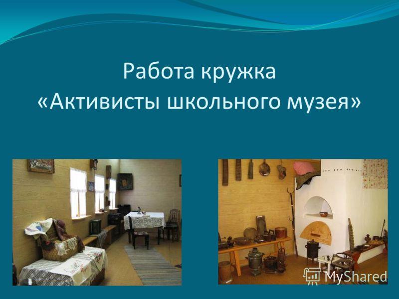 Работа кружка «Активисты школьного музея»