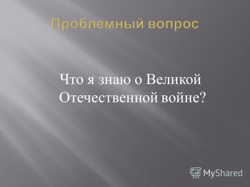 Проблемный вопрос Что я знаю о Великой Отечественной войне ?