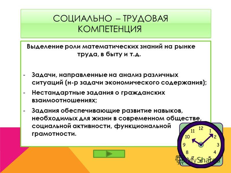 СОЦИАЛЬНО – ТРУДОВАЯ КОМПЕТЕНЦИЯ Выделение роли математических знаний на рынке труда, в быту и т.д. - Задачи, направленные на анализ различных ситуаций (н-р задачи экономического содержания); - Нестандартные задания о гражданских взаимоотношениях; -