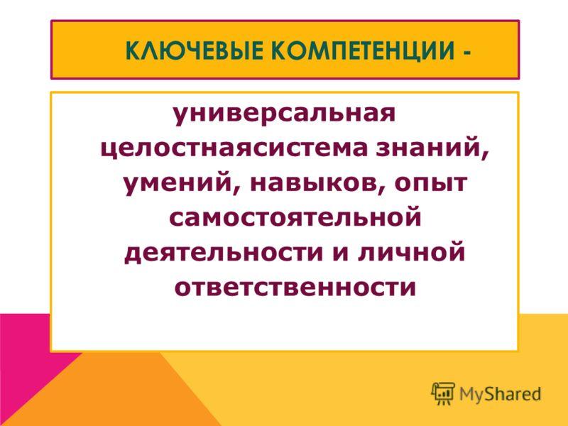 КЛЮЧЕВЫЕ КОМПЕТЕНЦИИ - универсальная целостнаясистема знаний, умений, навыков, опыт самостоятельной деятельности и личной ответственности