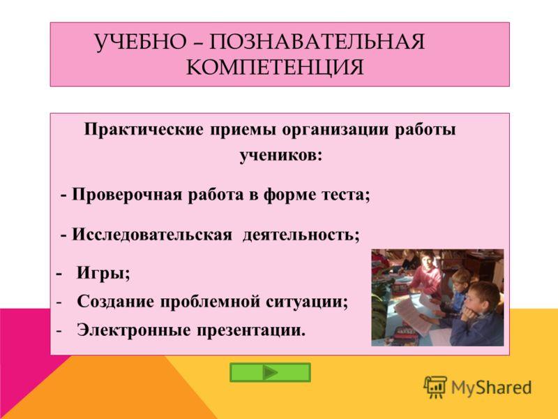 УЧЕБНО – ПОЗНАВАТЕЛЬНАЯ КОМПЕТЕНЦИЯ Практические приемы организации работы учеников: - Проверочная работа в форме теста; - Исследовательская деятельность; - Игры; -Создание проблемной ситуации; -Электронные презентации.