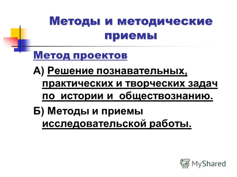 Метод проектов А) Решение познавательных, практических и творческих задач по истории и обществознанию. Б) Методы и приемы исследовательской работы. Методы и методические приемы