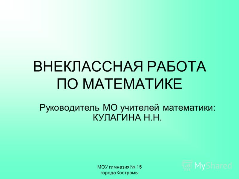 МОУ гимназия 15 города Костромы ВНЕКЛАССНАЯ РАБОТА ПО МАТЕМАТИКЕ Руководитель МО учителей математики: КУЛАГИНА Н.Н.