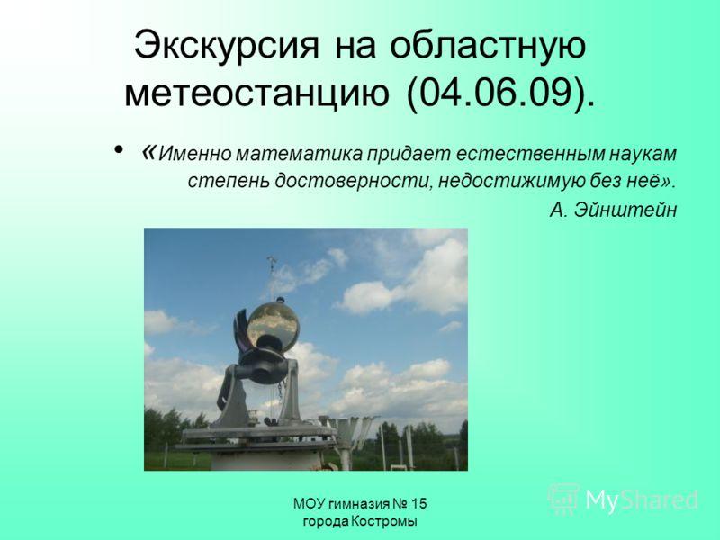МОУ гимназия 15 города Костромы Экскурсия на областную метеостанцию (04.06.09). « Именно математика придает естественным наукам степень достоверности, недостижимую без неё». А. Эйнштейн