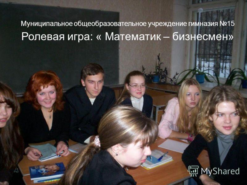 МОУ гимназия 15 города Костромы Муниципальное общеобразовательное учреждение гимназия 15 Ролевая игра: « Математик – бизнесмен»