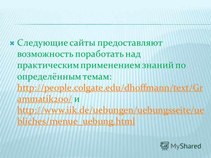Следующие сайты предоставляют возможность поработать над практическим применением знаний по определённым темам: http://people.colgate.edu/dhoffmann/text/Gr ammatik200/ и http://www.iik.de/uebungen/uebungsseite/ue bliches/menue_uebung.html http://peop