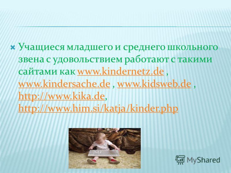 Учащиеся младшего и среднего школьного звена с удовольствием работают с такими сайтами как www.kindernetz.de, www.kindersache.de, www.kidsweb.de, http://www.kika.de, http://www.him.si/katja/kinder.phpwww.kindernetz.de www.kindersache.dewww.kidsweb.de